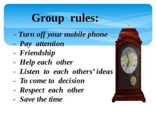 Group rules: - Turn off your mobile phone - Pay attention - Friendship - Hel