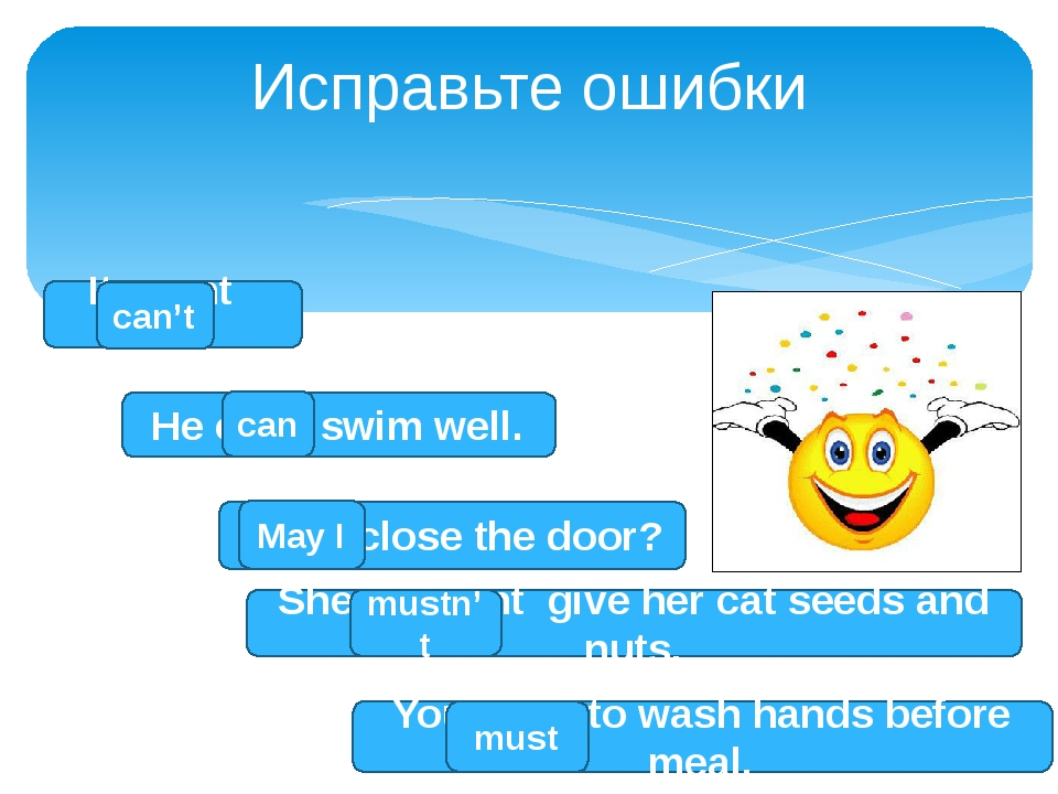 Исправьте ошибки He cans swim well. can I may close the door? May I You must...