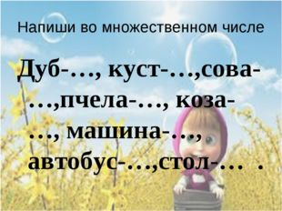 Напиши во множественном числе Дуб-…, куст-…,сова-…,пчела-…, коза-…, машина-…,