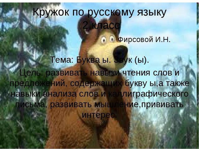 Кружок по русскому языку 2 класс Фирсовой И.Н. Тема: Буква ы. Звук (ы). Цель:...