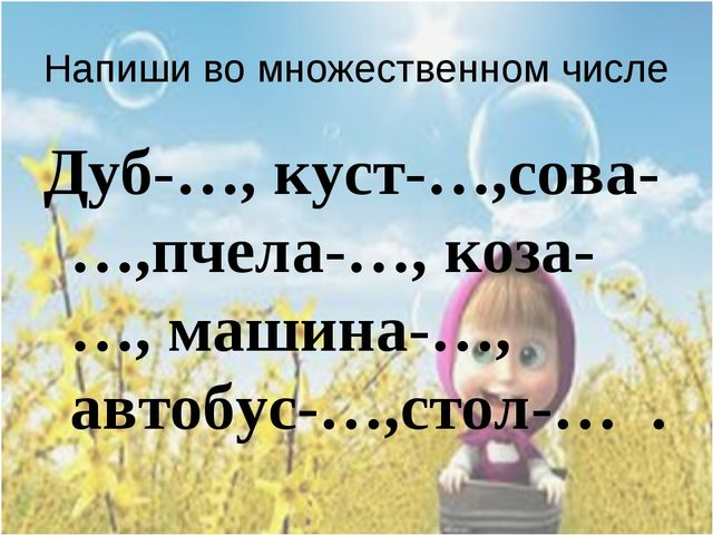 Напиши во множественном числе Дуб-…, куст-…,сова-…,пчела-…, коза-…, машина-…,...
