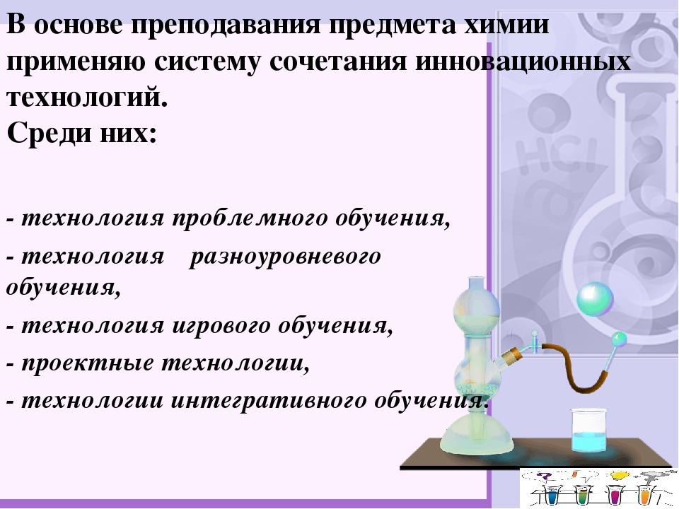В основе преподавания предмета химии применяю систему сочетания инновационных...