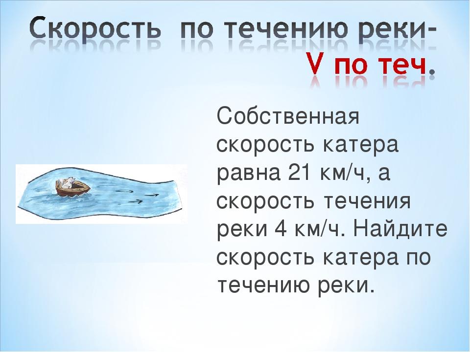 Собственная скорость катера равна 21 км/ч, а скорость течения реки 4 км/ч. На...