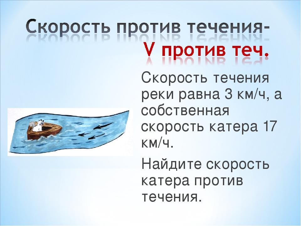 Скорость течения реки равна 3 км/ч, а собственная скорость катера 17 км/ч. На...