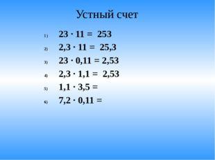 Устный счет 23 · 11 = 253 2,3 · 11 = 25,3 23 · 0,11 = 2,53 2,3 · 1,1 = 2,53 1