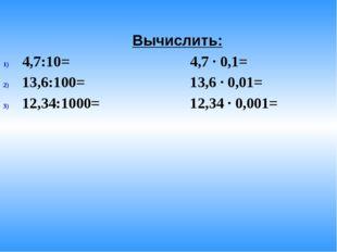 Вычислить: 4,7:10= 4,7 · 0,1= 13,6:100= 13,6 · 0,01= 12,34:1000= 12,34 · 0,0