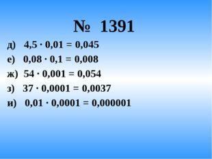 № 1391 д) 4,5 · 0,01 = 0,045 е) 0,08 · 0,1 = 0,008 ж) 54 · 0,001 = 0,054 з)