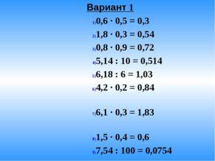 Вариант 1 0,6 · 0,5 = 0,3 1,8 · 0,3 = 0,54 0,8 · 0,9 = 0,72 5,14 : 10 = 0,