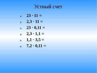 Устный счет 23 · 11 = 2,3 · 11 = 23 · 0,11 = 2,3 · 1,1 = 1,1 · 3,5 = 7,2 · 0,