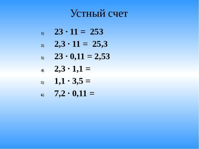 Устный счет 23 · 11 = 253 2,3 · 11 = 25,3 23 · 0,11 = 2,53 2,3 · 1,1 = 1,1 ·...