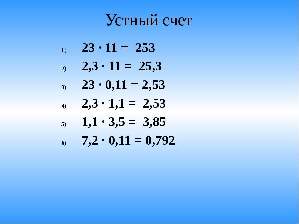 Устный счет 23 · 11 = 253 2,3 · 11 = 25,3 23 · 0,11 = 2,53 2,3 · 1,1 = 2,53 1...