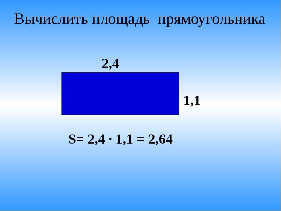 Вычислить площадь прямоугольника 2,4 1,1 S= 2,4 · 1,1 = 2,64