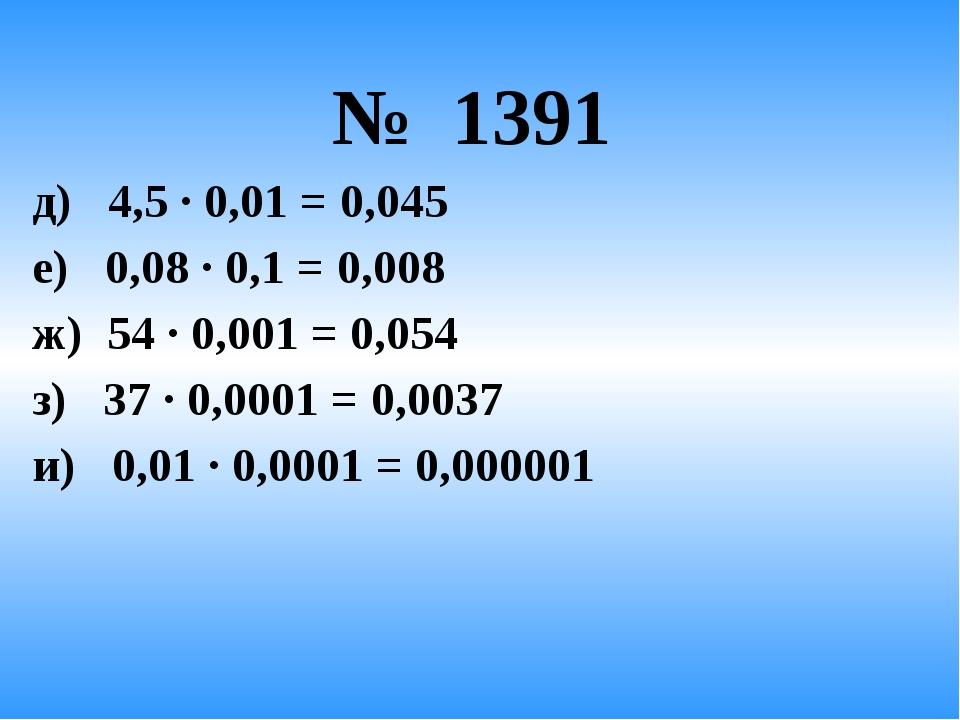 № 1391 д) 4,5 · 0,01 = 0,045 е) 0,08 · 0,1 = 0,008 ж) 54 · 0,001 = 0,054 з)...