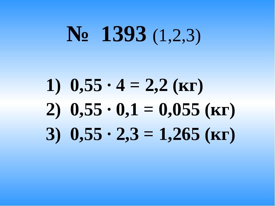№ 1393 (1,2,3) 1) 0,55 · 4 = 2,2 (кг) 2) 0,55 · 0,1 = 0,055 (кг) 3) 0,55 · 2...