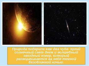 Природа подарила нам два чуда- яркий солнечный свет днем и волшебный звездный