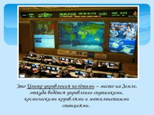 Это Центр управления полётами – место на Земле, откуда ведётся управление спу
