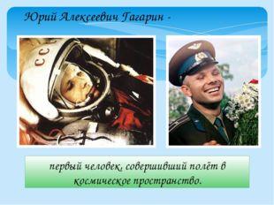 Юрий Алексеевич Гагарин - первый человек, совершивший полёт в космическое про