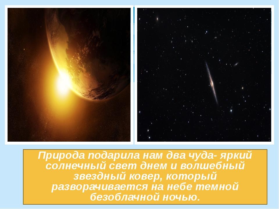 Природа подарила нам два чуда- яркий солнечный свет днем и волшебный звездный...