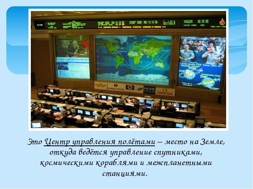 Это Центр управления полётами – место на Земле, откуда ведётся управление спу...