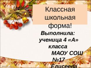 Классная школьная форма! Выполнила: ученица 4 «А» класса МАОУ СОШ №17 Елисеев