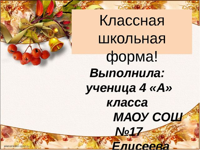 Классная школьная форма! Выполнила: ученица 4 «А» класса МАОУ СОШ №17 Елисеев...