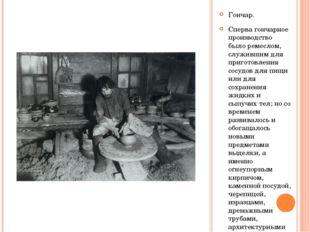 Гончар. Сперва гончарное производство было ремеслом, служившим для приготовле