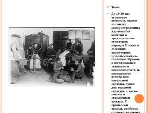 Ткач. До 19-20 вв. ткачество являлось одним из самых распространенных домашни