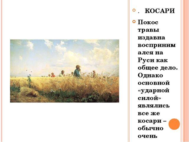 . КОСАРИ Покос травы издавна воспринимался на Руси как общее дело. Однако осн...