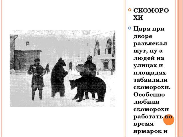 СКОМОРОХИ Царя при дворе развлекал шут, ну а людей на улицах и площадях забав...