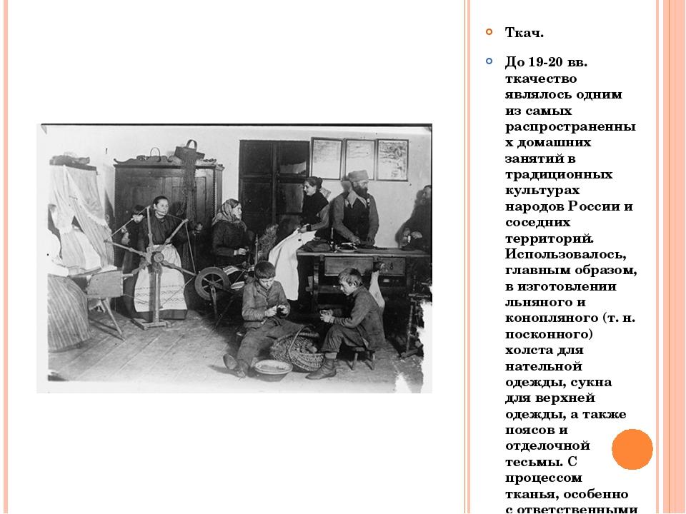 Ткач. До 19-20 вв. ткачество являлось одним из самых распространенных домашни...