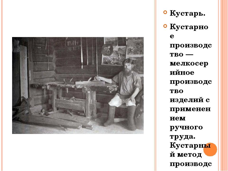 Кустарь. Кустарное производство — мелкосерийное производство изделий с примен...
