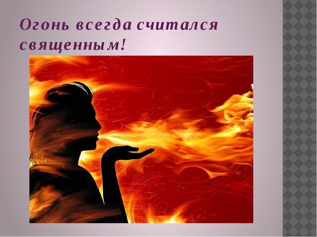 Огонь всегда считался священным!