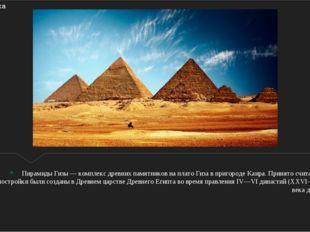 Пирамиды Гизы — комплекс древних памятников на плато Гиза в пригороде Каира.