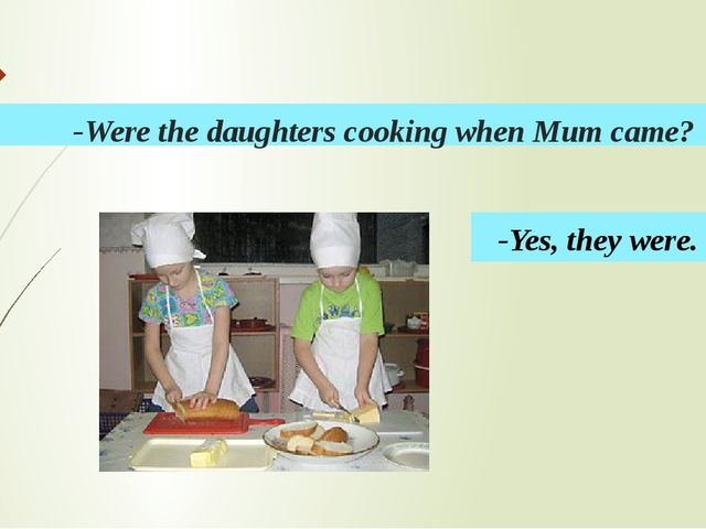 -Were the daughters cooking when Mum came? -Yes, they were.