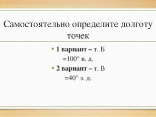 Самостоятельно определите долготу точек 1 вариант – т. Б =100° в. д. 2 вариан