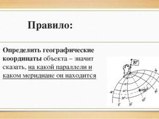 Правило: Определить географические координаты объекта – значит сказать, на ка
