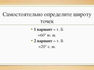 Самостоятельно определите широту точек 1 вариант – т. Б =60° ю. ш. 2 вариант