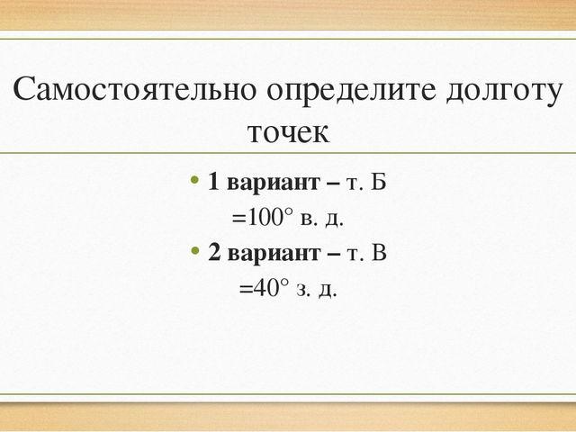 Самостоятельно определите долготу точек 1 вариант – т. Б =100° в. д. 2 вариан...