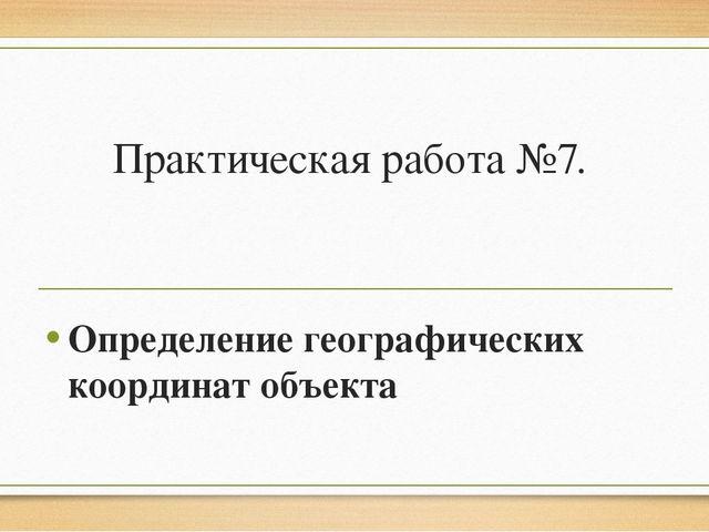 Практическая работа №7. Определение географических координат объекта