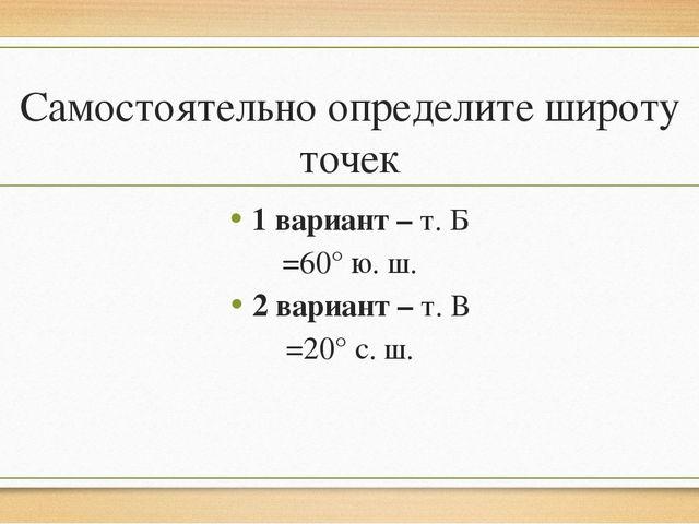 Самостоятельно определите широту точек 1 вариант – т. Б =60° ю. ш. 2 вариант...