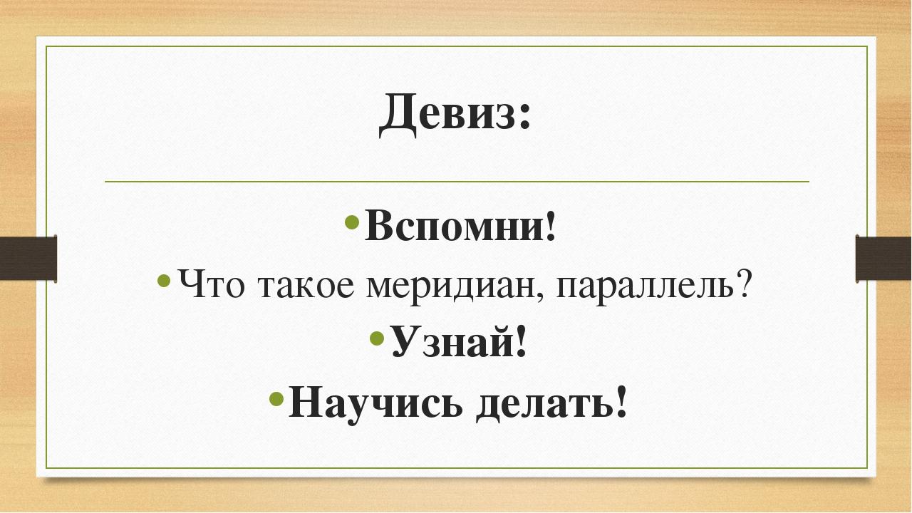 Девиз: Вспомни! Что такое меридиан, параллель? Узнай! Научись делать!