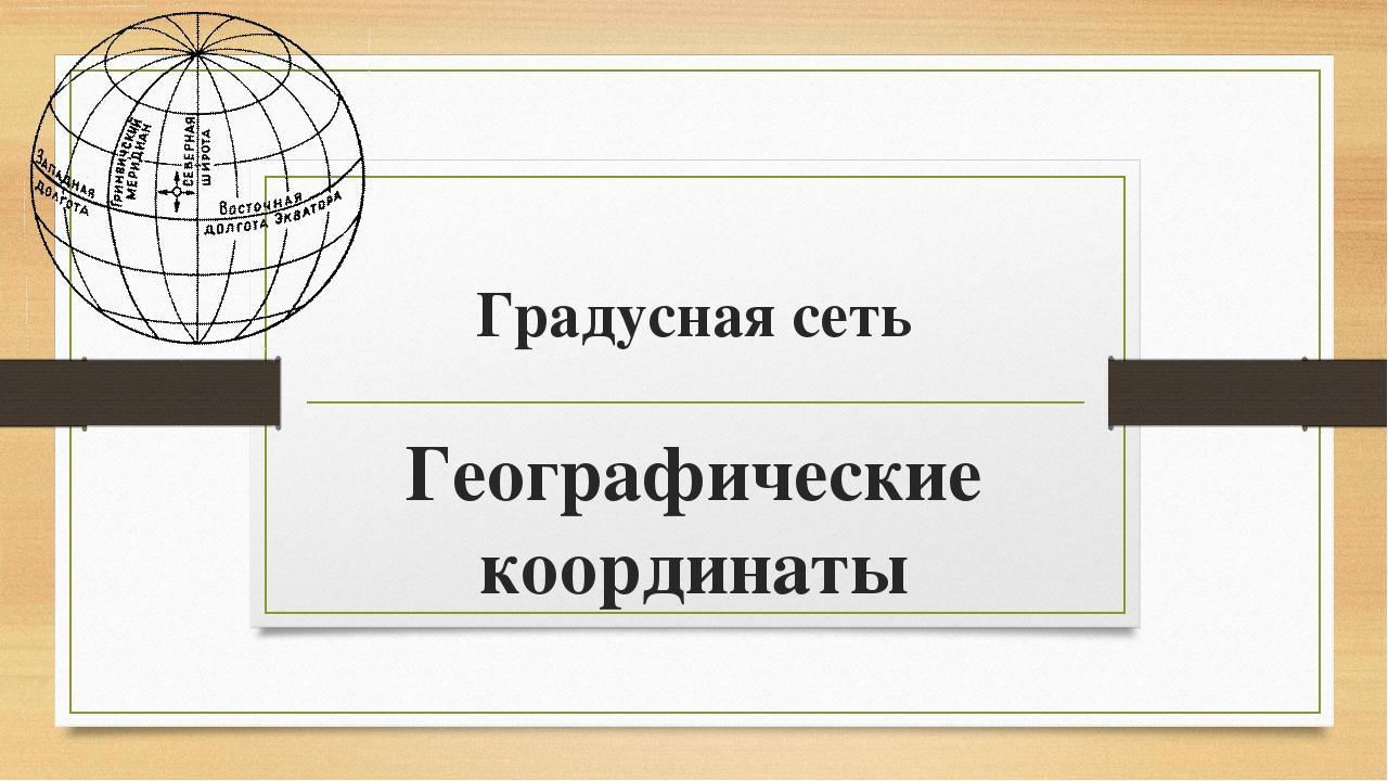 Градусная сеть Географические координаты