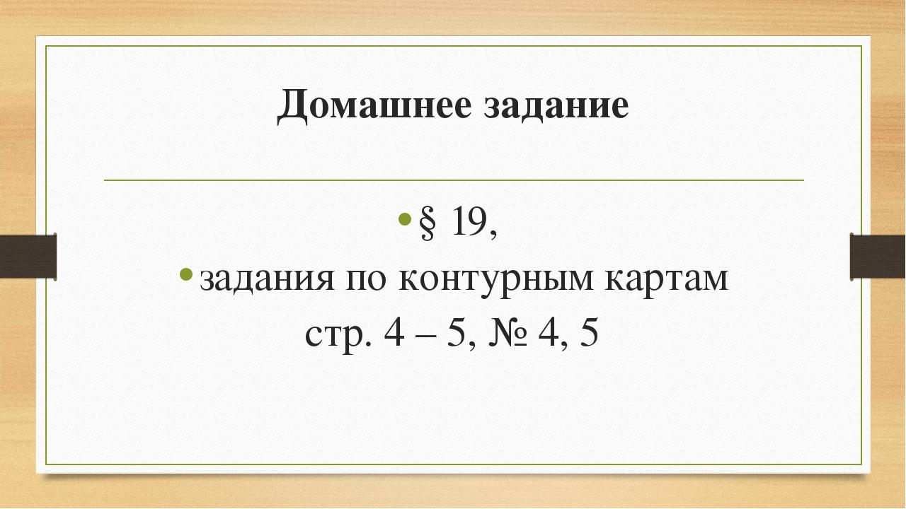Домашнее задание § 19, задания по контурным картам стр. 4 – 5, № 4, 5