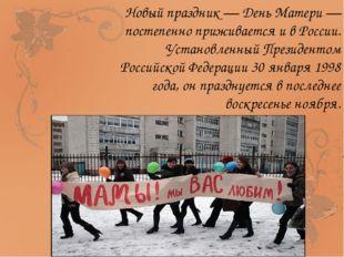 Новый праздник — День Матери — постепенно приживается и в России. Установленн
