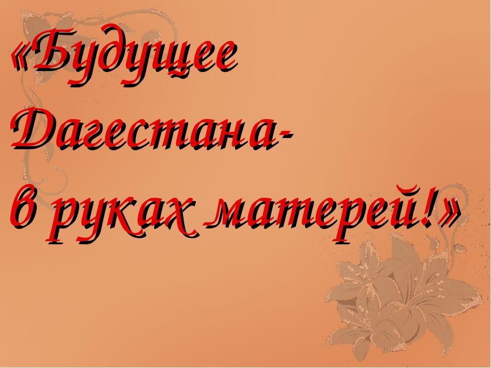 «Будущее Дагестана- в руках матерей!»