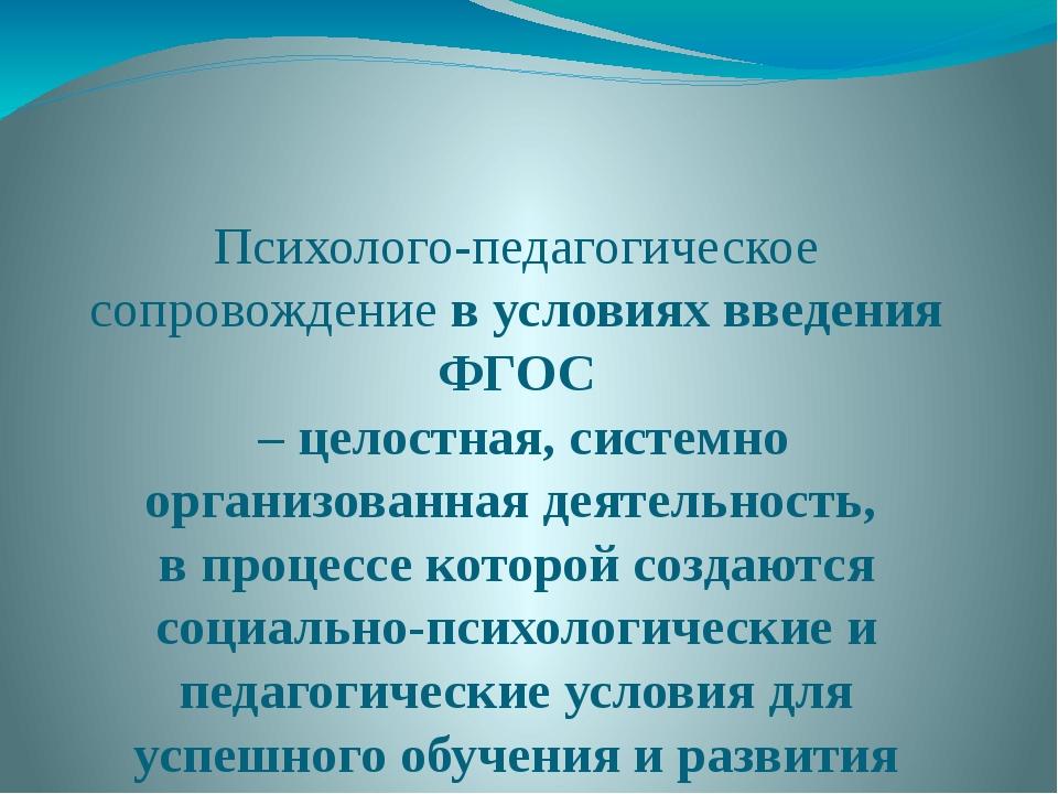Психолого-педагогическое сопровождение в условиях введения ФГОС – целостная,...