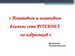 « Позитивное и негативное влияние сети INTERNET на подростков » Выполнила: Пя