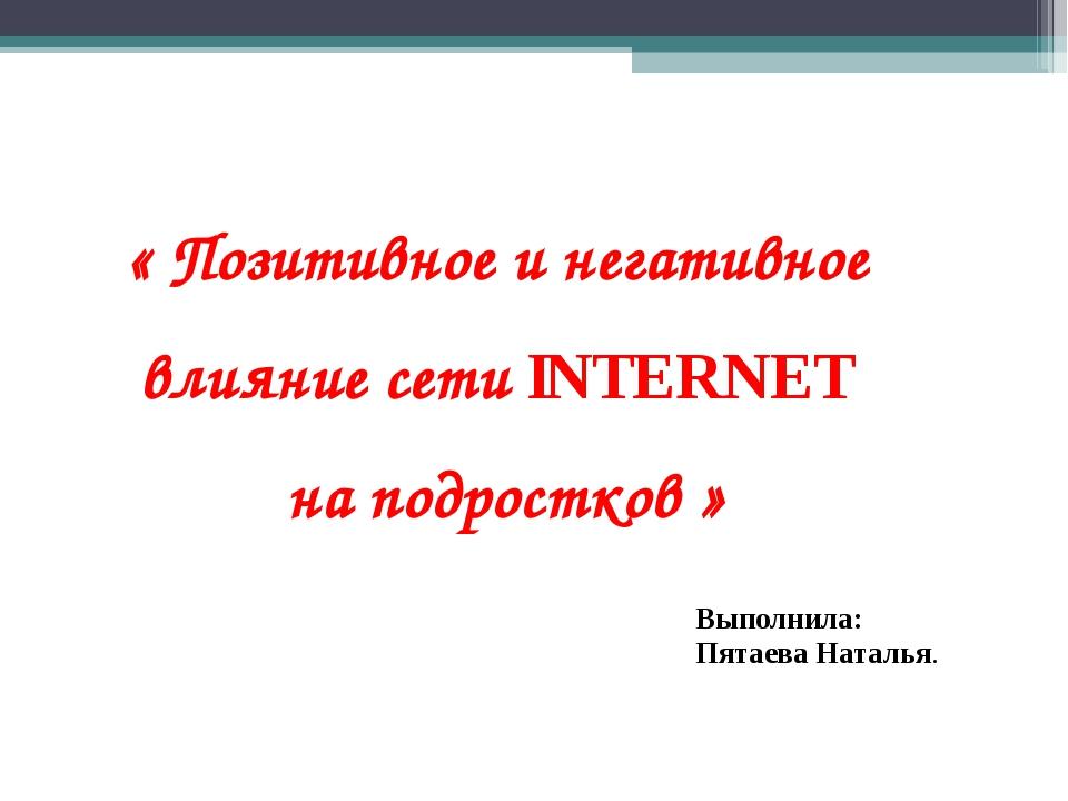 « Позитивное и негативное влияние сети INTERNET на подростков » Выполнила: Пя...