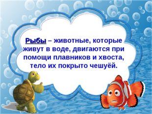 Рыбы – животные, которые живут в воде, двигаются при помощи плавников и хвост