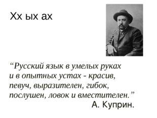 """""""Русский язык в умелых руках и в опытных устах - красив, певуч, выразителен,"""